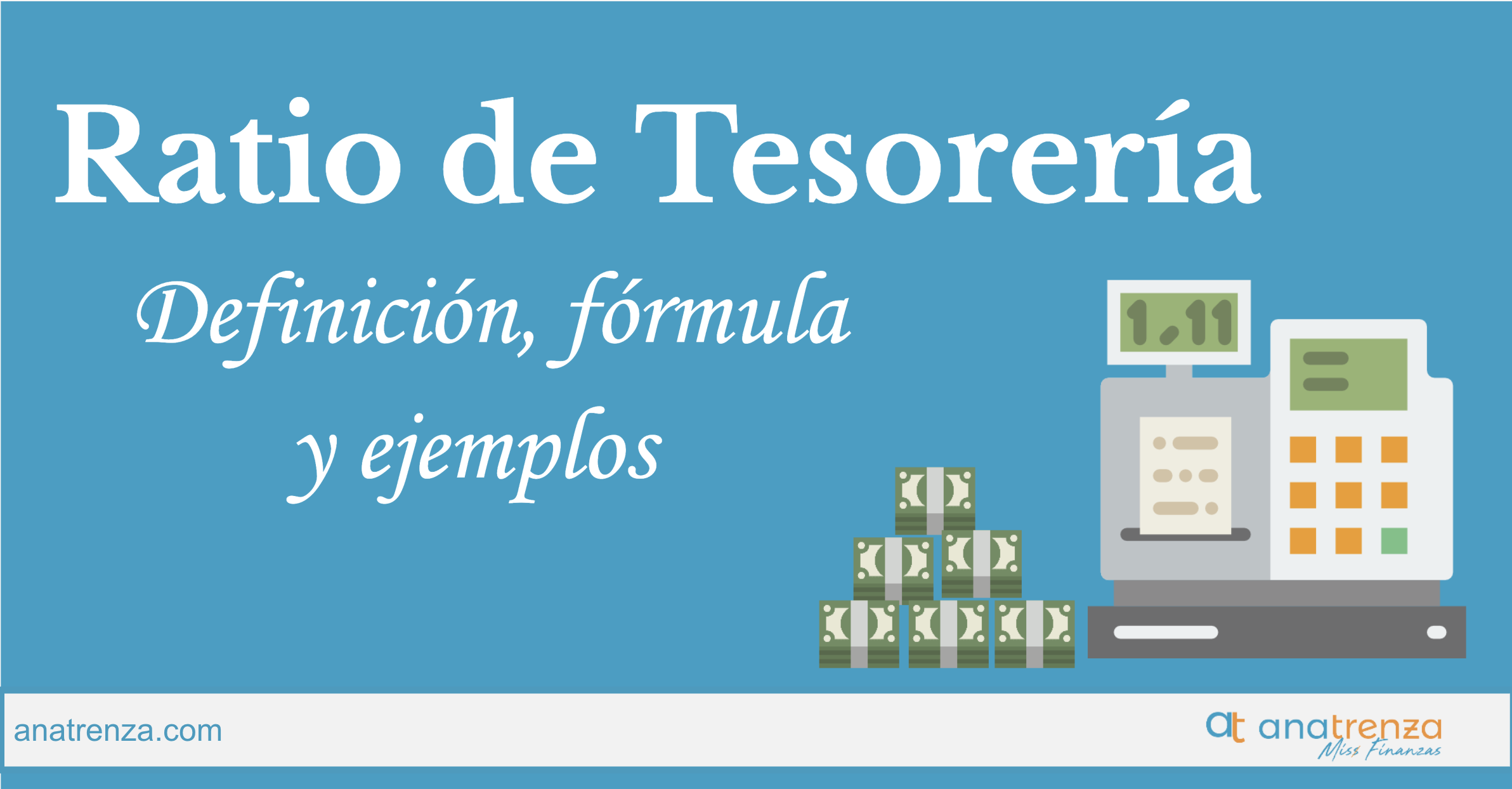 RATIO DE TESORERÍA: DEFINICIÓN, FÓRMULA, INTERPRETACIÓN, VALORES ÓPTIMOS Y EJEMPLOS