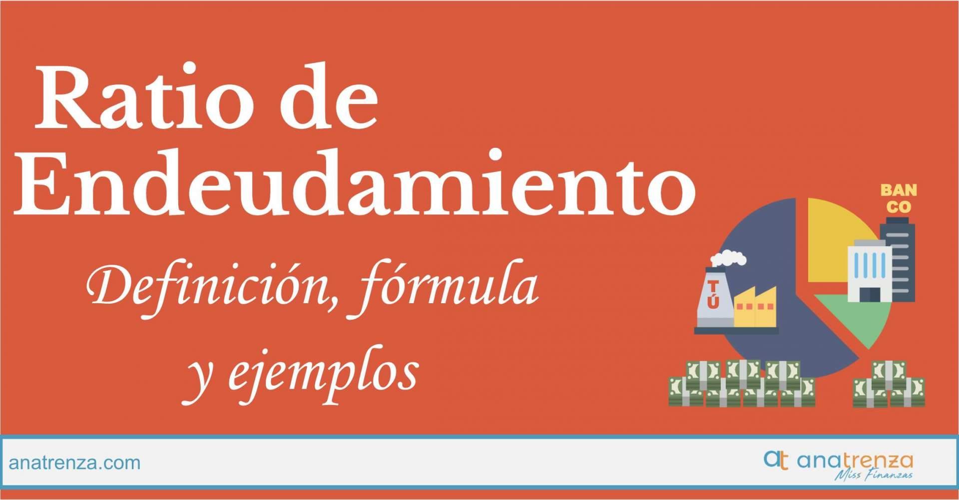 RATIO DE ENDEUDAMIENTO: DEFINICIÓN, FÓRMULA, INTERPRETACIÓN, VALORES ÓPTIMOS Y EJEMPLOS